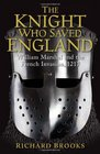 The Knight Who Saved England William Marshal and the French Invasion 1217