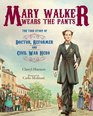Mary Walker Wears the Pants The True Story of the Doctor Reformer and Civil War Hero