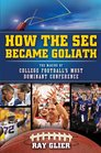 How the SEC Became Goliath The Making of College Football's Most Dominant Conference