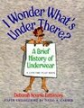 I Wonder What's under There A Brief History of Underwear A Lift-the-Flap Book