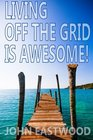 Living Off The Grid Is Awesome The Prepper's Guide to Off the Grid Survival for a Stress Free Self Sufficient and Happy Lifestyle