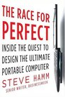 The Race for Perfect  Inside the Quest to Design the Ultimate Portable Computer