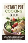 Instant Pot Cooking (5 in 1): Paleo, Budget-Friendly, Low Carb Recipes with Simple Ingredients for Your Pressure Cooker (Instant Pot Electric Pressure Cooker)