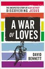 A War of Loves The Unexpected Story of a Gay Activist Discovering Jesus