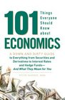 101 Things Everyone Should Know About Economics A Down and Dirty Guide to Everything from Securities and Derivatives to Interest Rates and Hedge Funds  And What They Mean For You