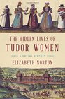 The Hidden Lives of Tudor Women A Social History