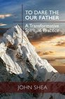 To Dare the Our Father A Transformative Spiritual Practice