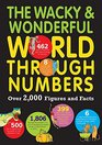 The Wacky  Wonderful World Through Numbers Over 2000 Figures and Facts