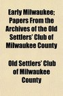 Early Milwaukee; Papers From the Archives of the Old Settlers' Club of Milwaukee County