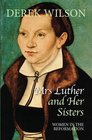 Mrs Luther and Her Sisters Women in The Reformation