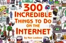 300 Incredible Things to Do on the Internet