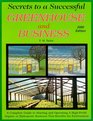 Secrets to a Successful Greenhouse and Business : A Complete Guide to Starting and Operating A High-Profit Organic or Hydroponic Business That Benefits the Environment
