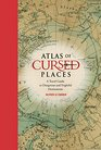 Atlas of Cursed Places: A Travel Guide to Dangerous and Mysterious Destinations