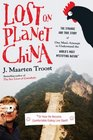 Lost on Planet China The Strange and True Story of One Man's Attempt to Understand the World's Most Mystifying Nation