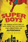 Super Boys The Amazing Adventures of Jerry Siegel and Joe Shuster---the Creators of Superman