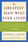 The Greatest Man Who Ever Lived Secrets for Unparalleled Success and Unshakable Happiness from the Life of Jesus