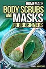 Homemade Body Scrubs and Masks for Beginners Ultimate Guide to Making Your Own Homemade Scrubs