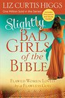 Slightly Bad Girls of the Bible Flawed Women Loved by a Flawless God