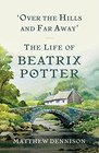 Over the Hills and Far Away The Life of Beatrix Potter