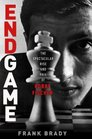 Endgame The Spectacular Rise and Fall of Bobby Fischer