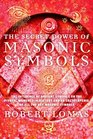 The Secret Power of Masonic Symbols The Influence of Ancient Symbols on the Pivotal Moments in History and an Encyclopedia of All the Key Masonic Symbols