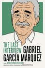 Gabriel Garcia Marquez The Last Interview and Other Conversations