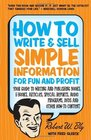 How to Write  Sell Simple Information for Fun and Profit Your Guide to Writing and Publishing Books E-Books Articles Special Reports Audio Programs DVDs and Other How-To Content