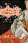 Before Versailles Before the History You Knowa Novel of Louis XIV