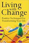 Living with Change Positive Techniques for Transforming Your Life