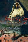 Fire in the City Savonarola and the Struggle for the Soul of Renaissance Florence