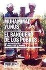 El Banquero De Los Pobres/  Banker of the Poor Los Microcreditos y la Batalla COntra la Pobreza en el Mundo / Micro Lending and the Battle Against World