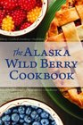 The Alaska Wild Berry Cookbook: 275 Recipes from the Far North