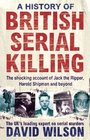 A History of British Serial Killing: The Definitive History of British Serial Killing 1888-2008 - by the UK's Leading Expert