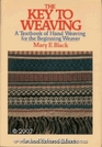 The Key to Weaving A Textbook of Hand Weaving for the Beginning Weaver