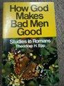 How God makes bad men good;: Studies in Romans