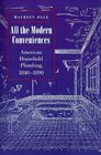 All the Modern Conveniences  American Household Plumbing 1840-1890