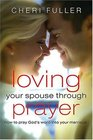 Loving Your Spouse Through Prayer How to Pray God's Word Into Your Marriage