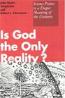 Is God the Only Reality Science Points to a Deeper Meaning of the Universe