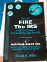 How to Fire the IRS A Plan to Eliminate the Income Tax and the IRS