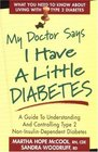 My Doctor Says I Have a Little Diabetes Understanding  Controlling Type II Non-Insulin-Dependent Diabetes