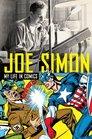 Joe Simon The Man Behind the Comics The Illustrated Autobiography of Joe Simon