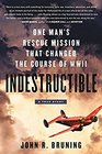Indestructible: One Man\'s Rescue Mission That Changed the Course of WWII