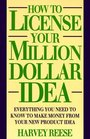 How to License Your Million Dollar Idea: Everything You Need to Know to Make Money from Your New Product Idea