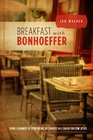 Breakfast with Bonhoeffer: How I Learned to Stop Being Religious So I Could Follow Jesus