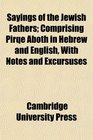 Sayings of the Jewish Fathers Comprising Pirqe Aboth in Hebrew and English With Notes and Excursuses