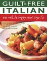 Guilt Free Italian Eat Well Be Happy and Stay Fit Cook the Italian way without the fat over 160 delicious traditional step-by-step recipes for long life and good health