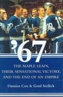 '67 : The Maple Leafs, Their Sensational Victory and the End of an Empire