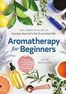Aromatherapy for Beginners The Complete Guide to Getting Started with Essential Oils