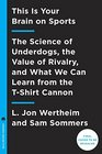 This Is Your Brain on Sports The Science of Underdogs the Value of Rivalry and What We Can Learn from Hockey Goons and the T-Shirt Cannon