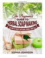 The Beginner's Guide to Herbal Soap Making: How to Create Artisanal Herbal Soaps